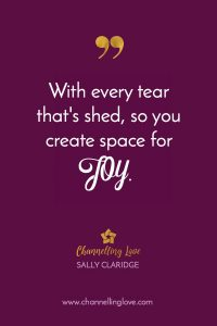 With every tear that's shed, so you create space for JOY.