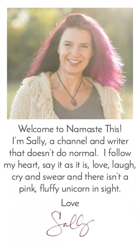 Welcome to Namaste This! I'm Sally, a channel and healer that doesn't do normal. I follow my heart, say it as it is, love, laugh, cry and swear and there isn't a pink fluffy unicorn in sight.
